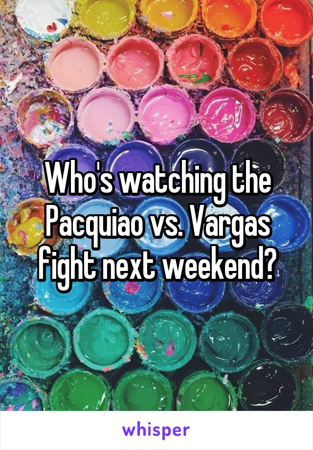 Who's watching the Pacquiao vs. Vargas fight next weekend?