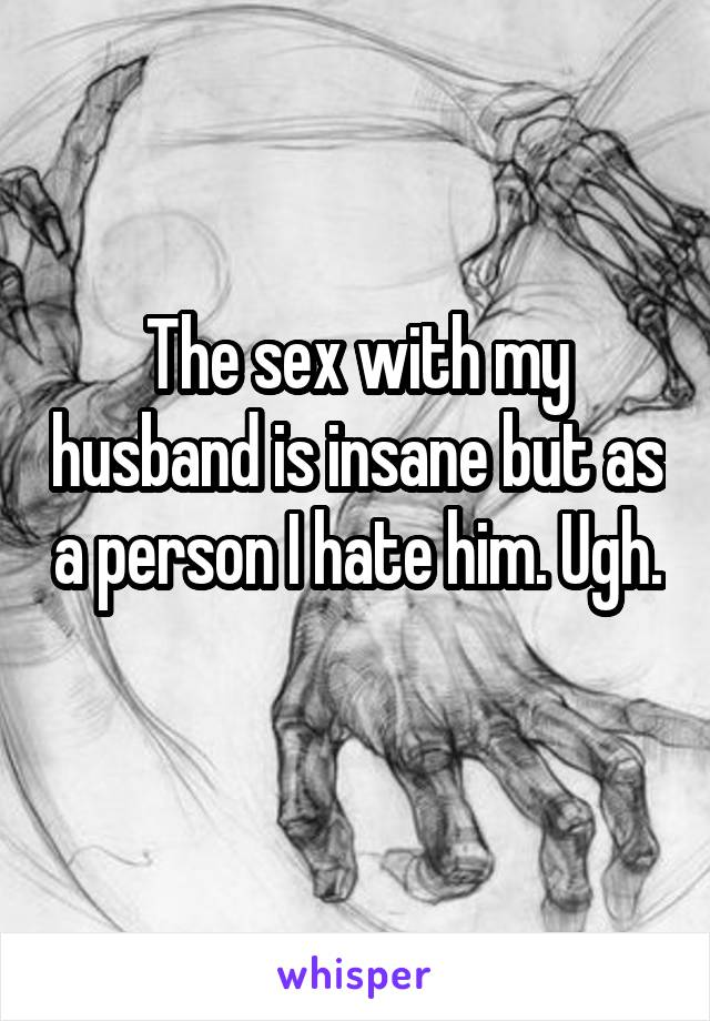 The sex with my husband is insane but as a person I hate him. Ugh.