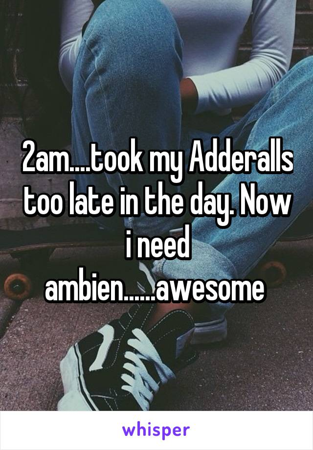 2am....took my Adderalls too late in the day. Now i need ambien......awesome