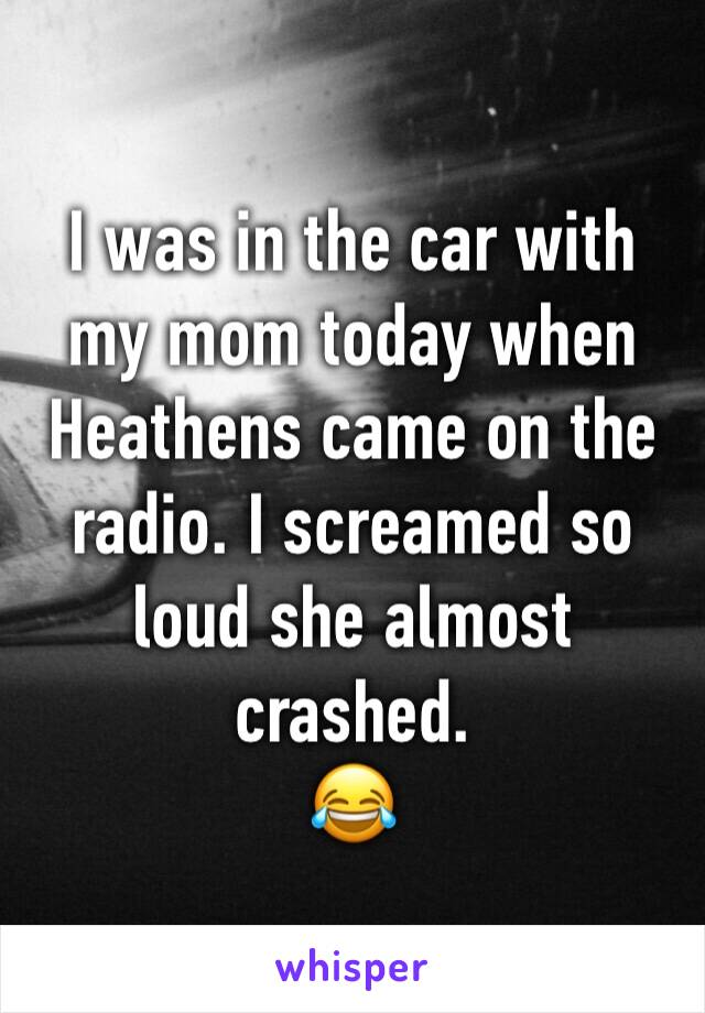 I was in the car with my mom today when Heathens came on the radio. I screamed so loud she almost crashed. 😂