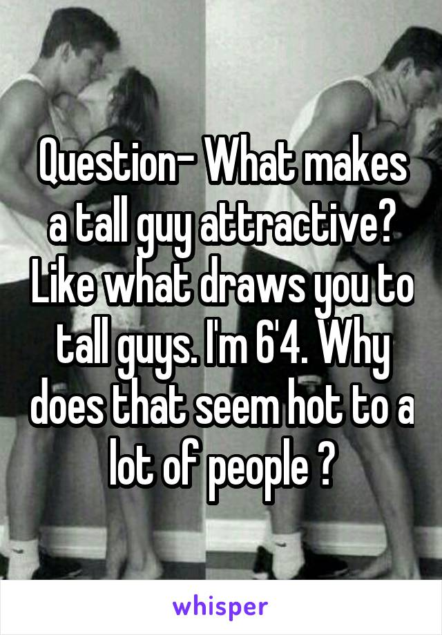 Question- What makes a tall guy attractive? Like what draws you to tall guys. I'm 6'4. Why does that seem hot to a lot of people ?