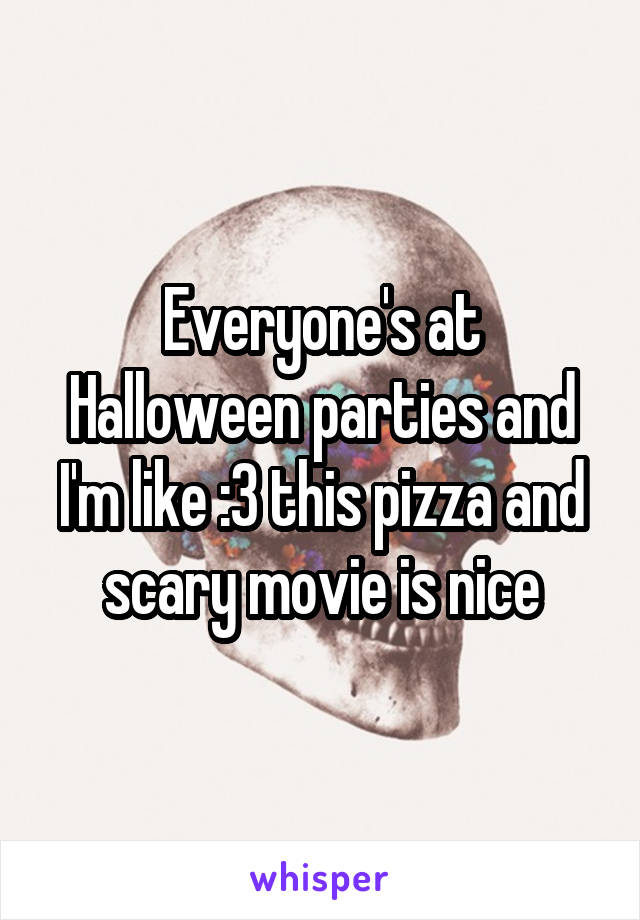 Everyone's at Halloween parties and I'm like :3 this pizza and scary movie is nice