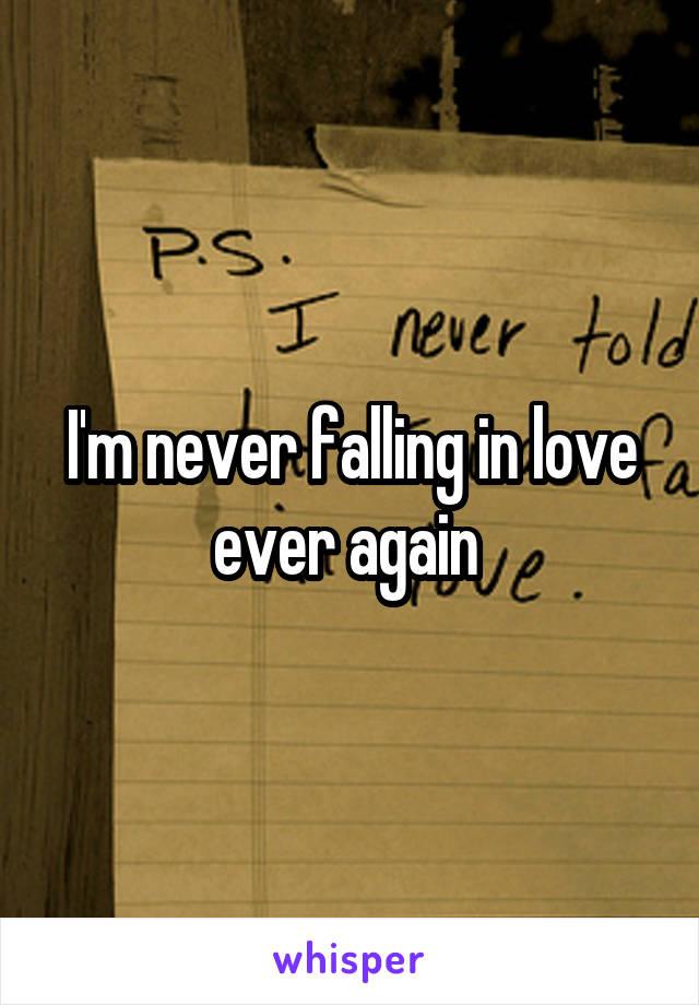 I'm never falling in love ever again