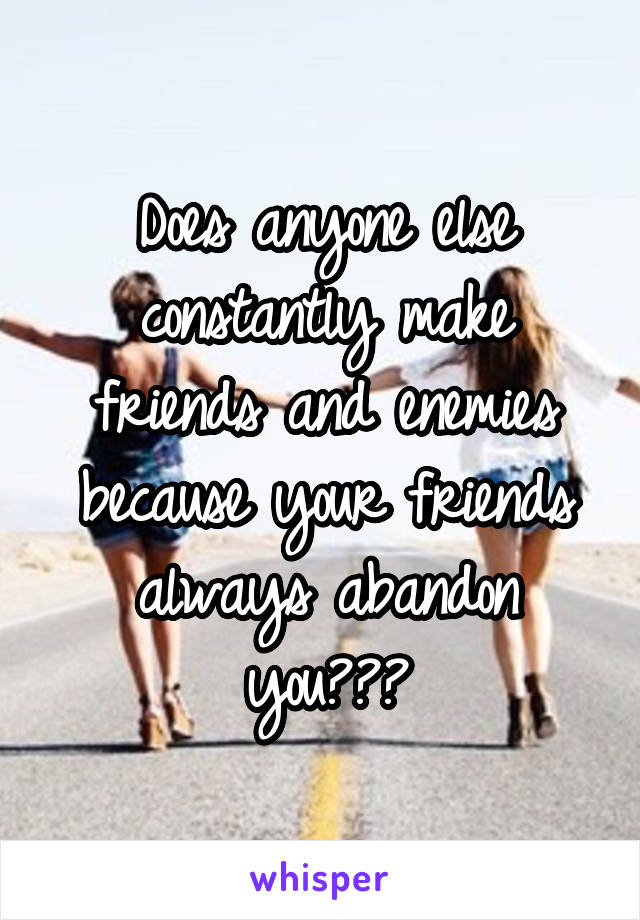 Does anyone else constantly make friends and enemies because your friends always abandon you???