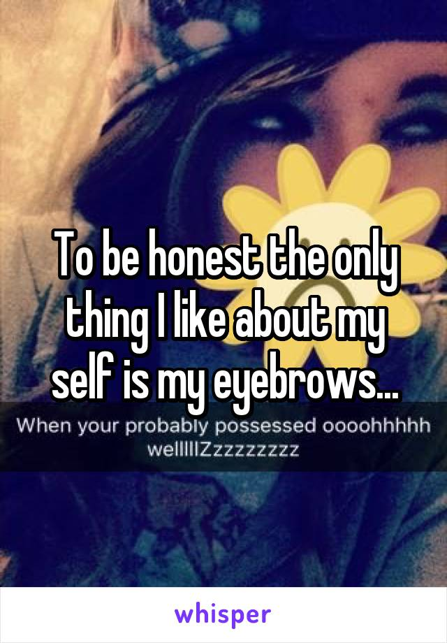To be honest the only thing I like about my self is my eyebrows...
