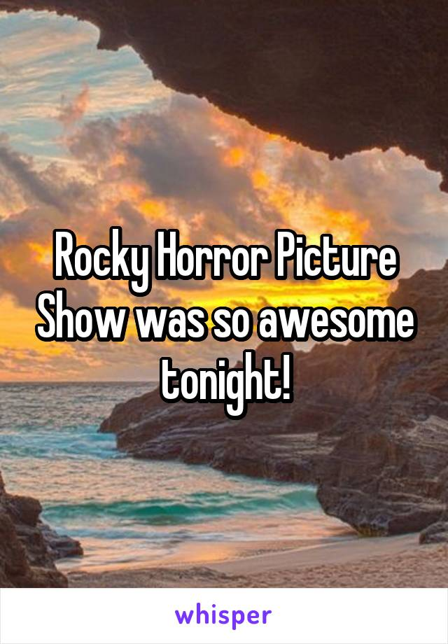 Rocky Horror Picture Show was so awesome tonight!