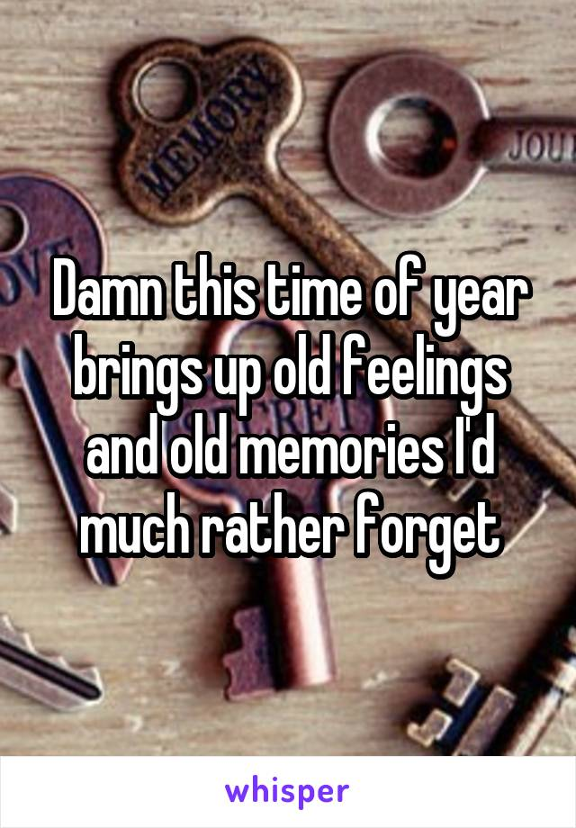 Damn this time of year brings up old feelings and old memories I'd much rather forget