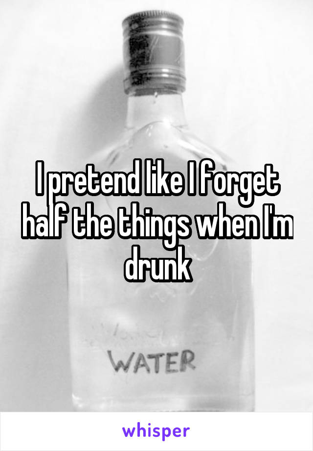 I pretend like I forget half the things when I'm drunk