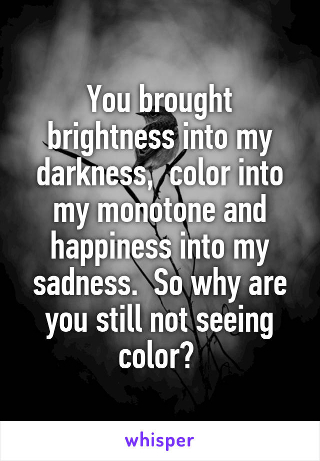 You brought brightness into my darkness,  color into my monotone and happiness into my sadness.  So why are you still not seeing color?