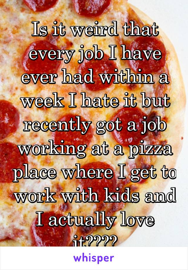 Is it weird that every job I have ever had within a week I hate it but recently got a job working at a pizza place where I get to work with kids and I actually love it????
