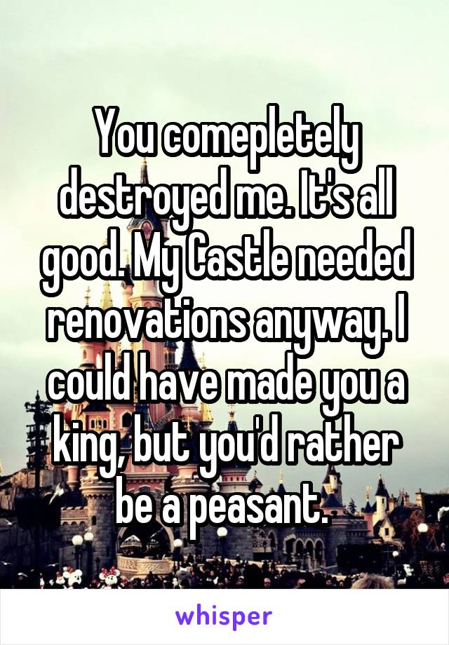 You comepletely destroyed me. It's all good. My Castle needed renovations anyway. I could have made you a king, but you'd rather be a peasant.