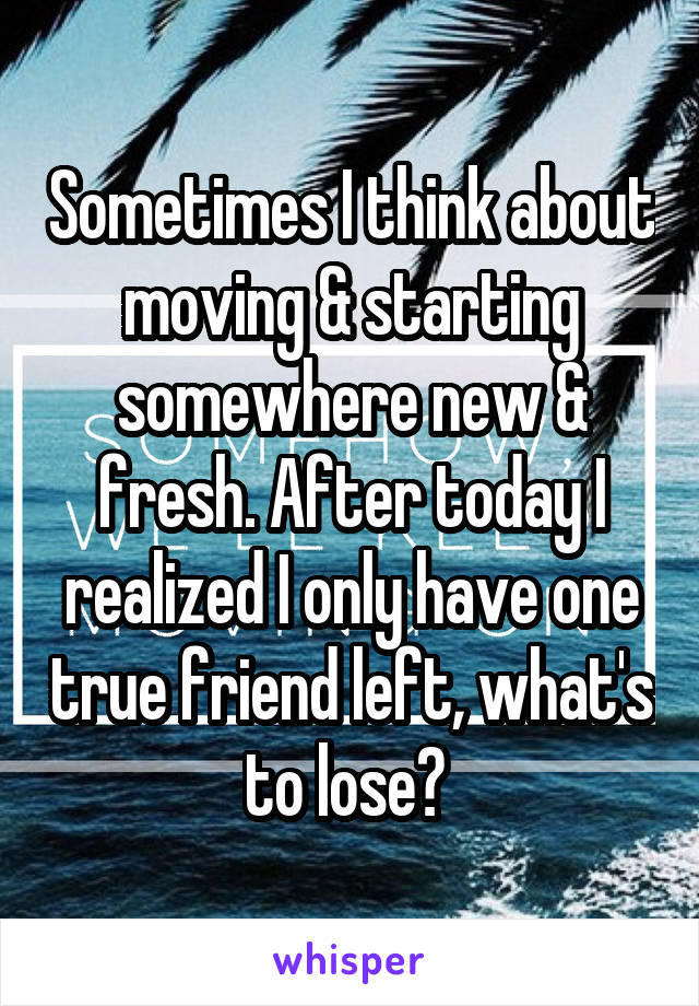 Sometimes I think about moving & starting somewhere new & fresh. After today I realized I only have one true friend left, what's to lose?