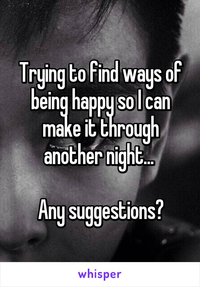 Trying to find ways of being happy so I can make it through another night...   Any suggestions?