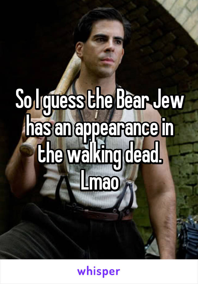 So I guess the Bear Jew has an appearance in the walking dead. Lmao