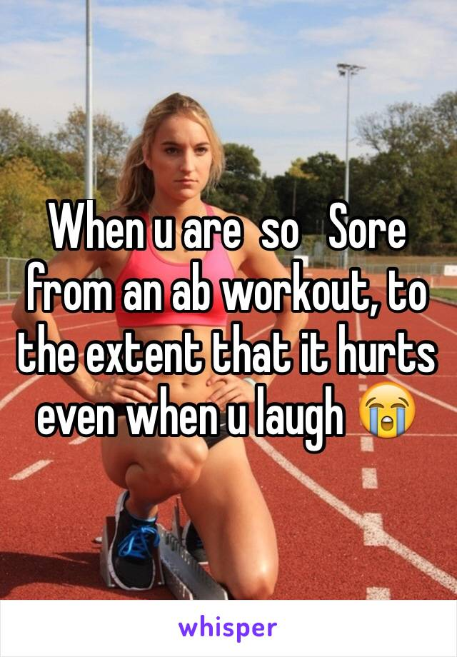 When u are  so   Sore from an ab workout, to the extent that it hurts even when u laugh 😭
