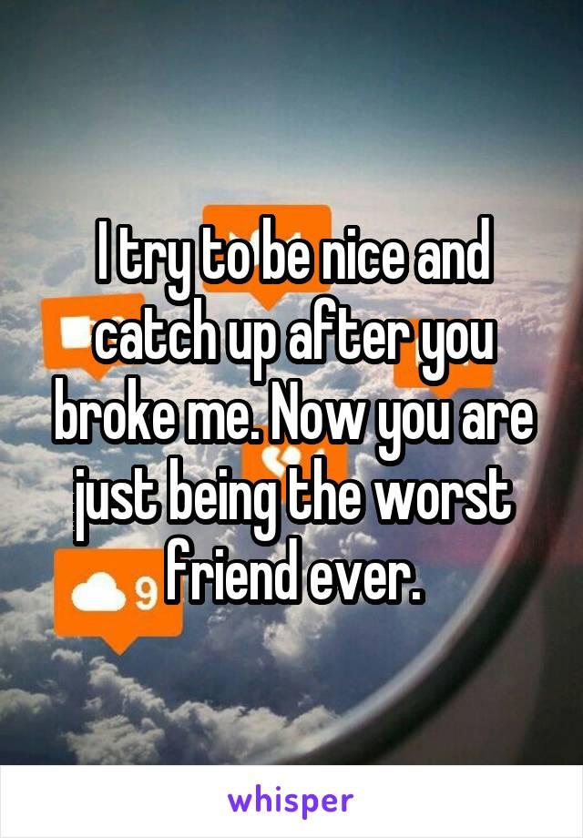 I try to be nice and catch up after you broke me. Now you are just being the worst friend ever.
