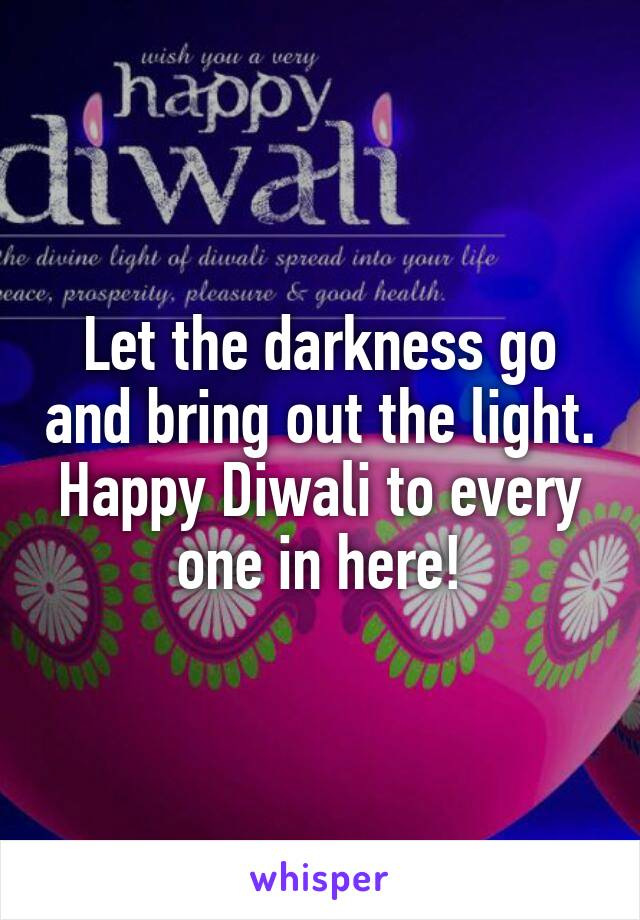 Let the darkness go and bring out the light. Happy Diwali to every one in here!