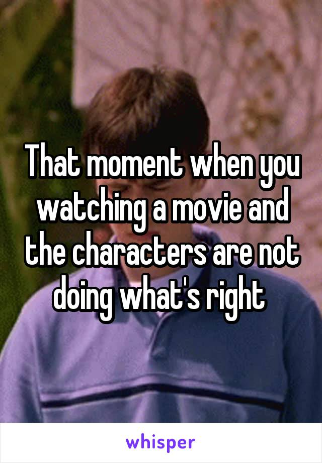 That moment when you watching a movie and the characters are not doing what's right