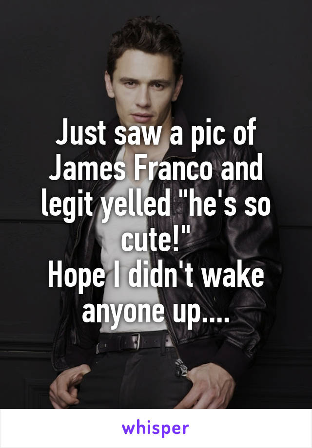 "Just saw a pic of James Franco and legit yelled ""he's so cute!"" Hope I didn't wake anyone up...."