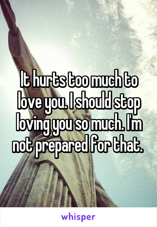 It hurts too much to love you. I should stop loving you so much. I'm not prepared for that.