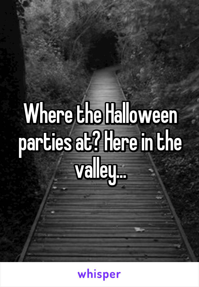 Where the Halloween parties at? Here in the valley...