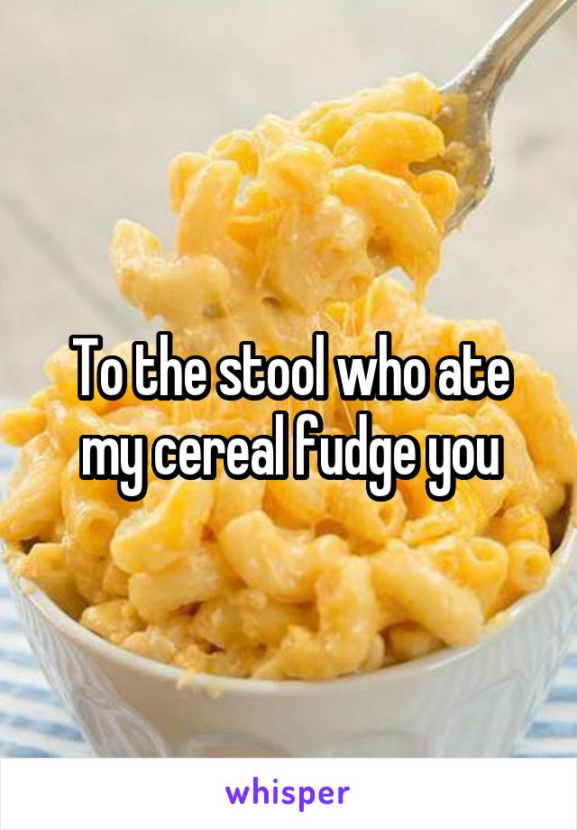 To the stool who ate my cereal fudge you