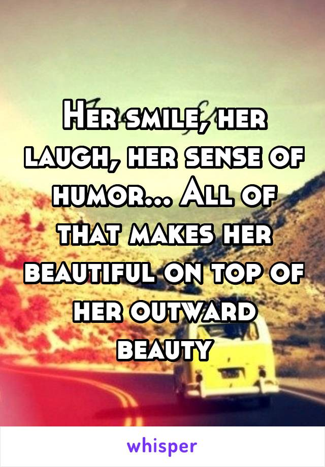 Her smile, her laugh, her sense of humor... All of that makes her beautiful on top of her outward beauty