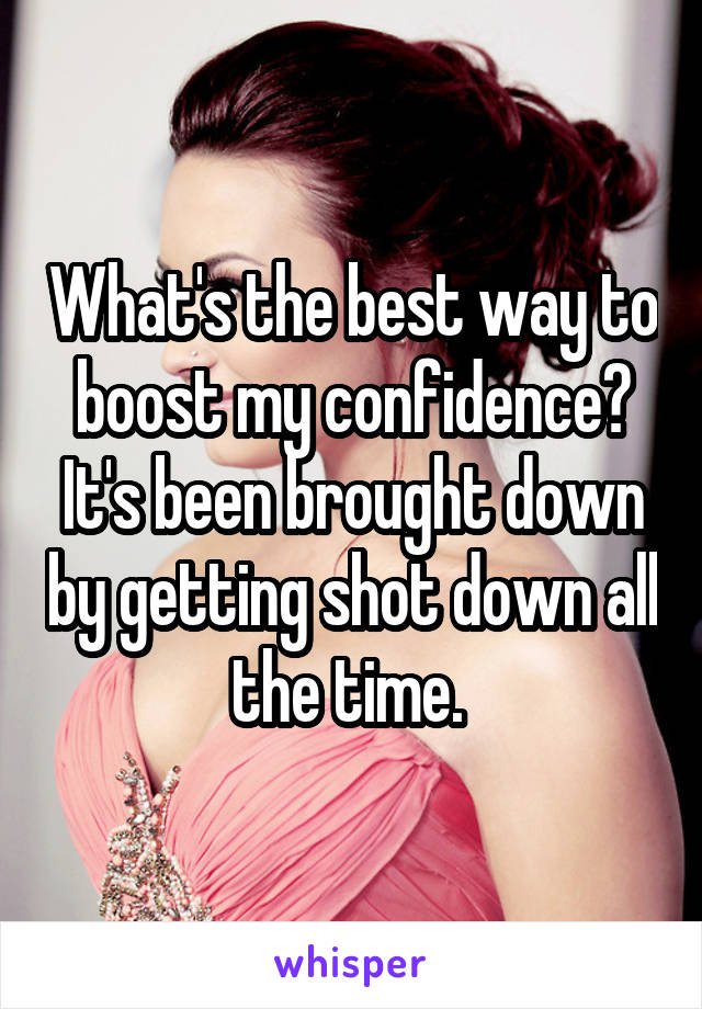 What's the best way to boost my confidence? It's been brought down by getting shot down all the time.