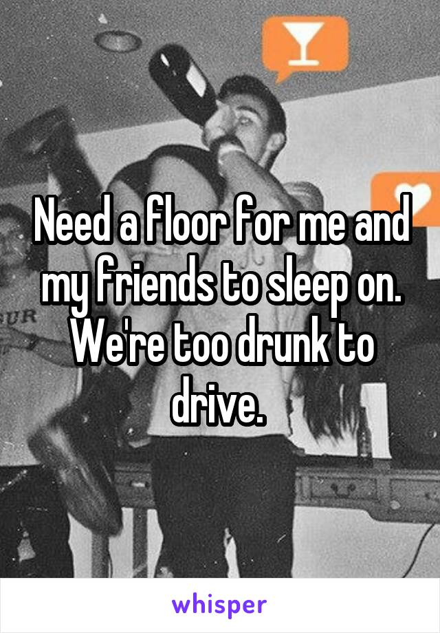 Need a floor for me and my friends to sleep on. We're too drunk to drive.