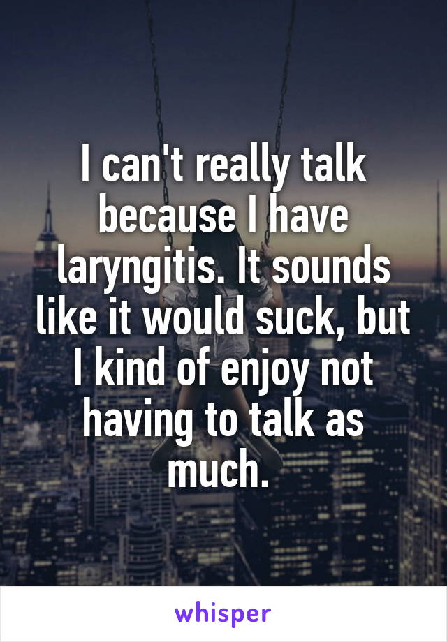 I can't really talk because I have laryngitis. It sounds like it would suck, but I kind of enjoy not having to talk as much.