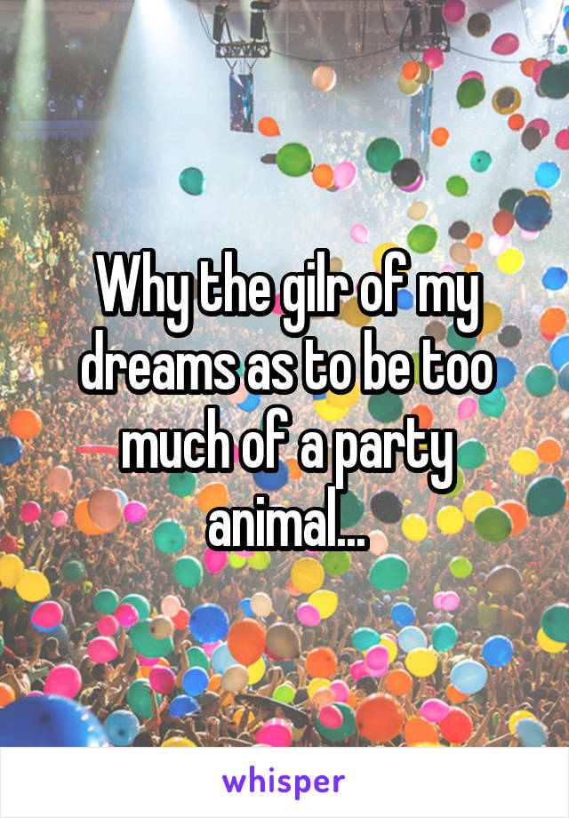 Why the gilr of my dreams as to be too much of a party animal...