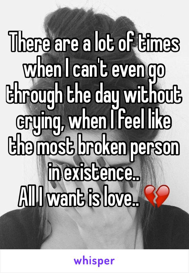 There are a lot of times when I can't even go through the day without crying, when I feel like the most broken person in existence..  All I want is love.. 💔