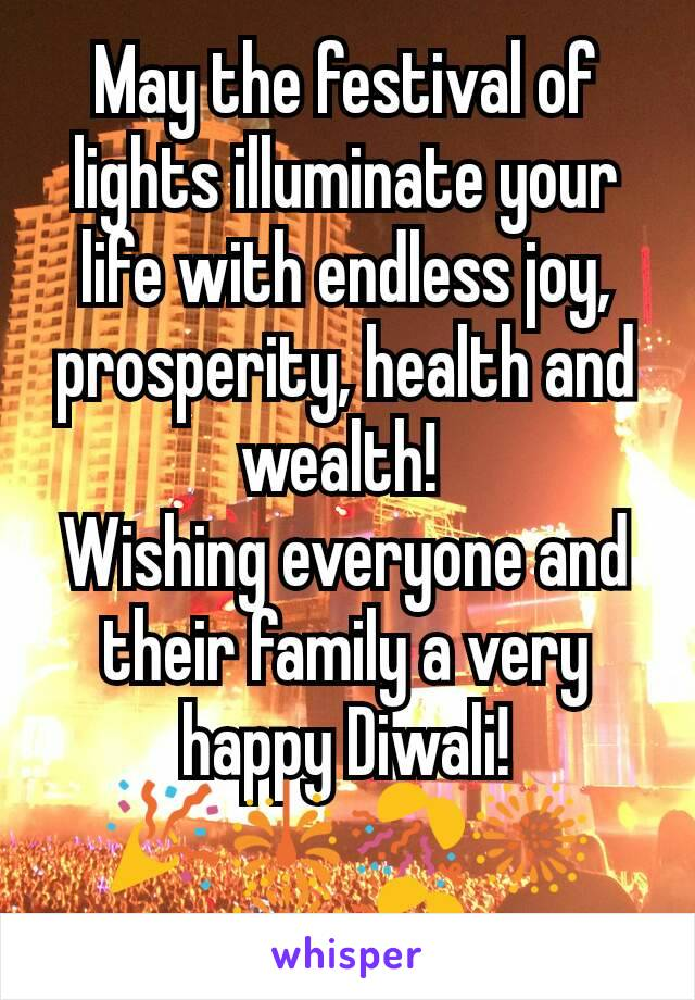 May the festival of lights illuminate your life with endless joy, prosperity, health and wealth!  Wishing everyone and their family a very happy Diwali! 🎉🎇🎊🎆🎆🎊