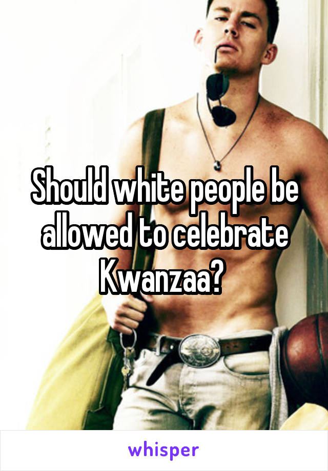 Should white people be allowed to celebrate Kwanzaa?