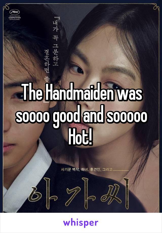 The Handmaiden was soooo good and sooooo Hot!