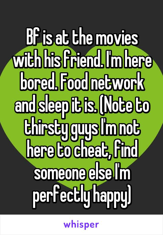 Bf is at the movies with his friend. I'm here bored. Food network and sleep it is. (Note to thirsty guys I'm not here to cheat, find someone else I'm perfectly happy)