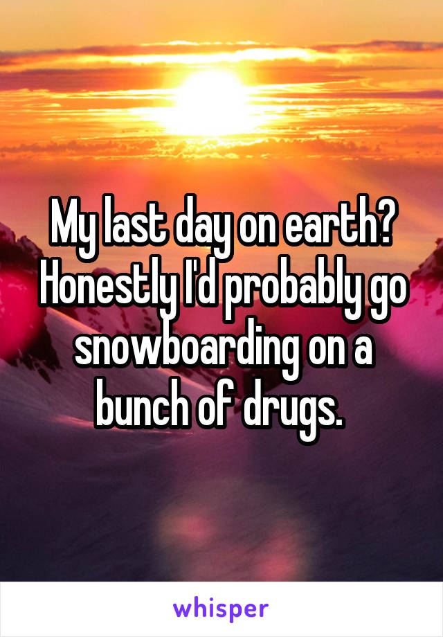 My last day on earth? Honestly I'd probably go snowboarding on a bunch of drugs.