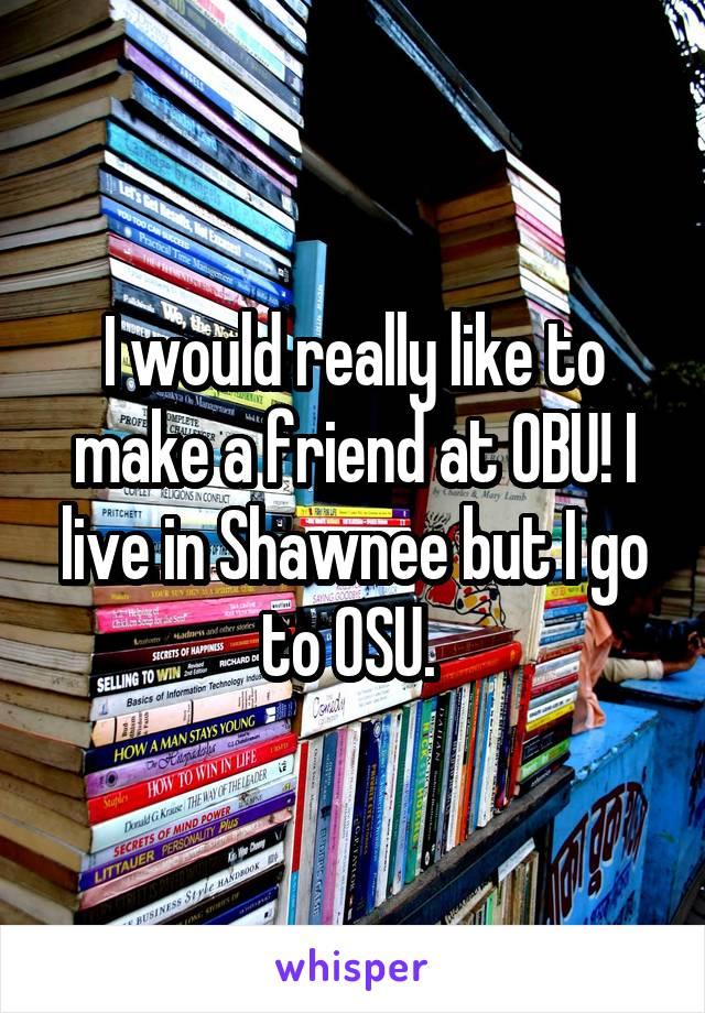 I would really like to make a friend at OBU! I live in Shawnee but I go to OSU.