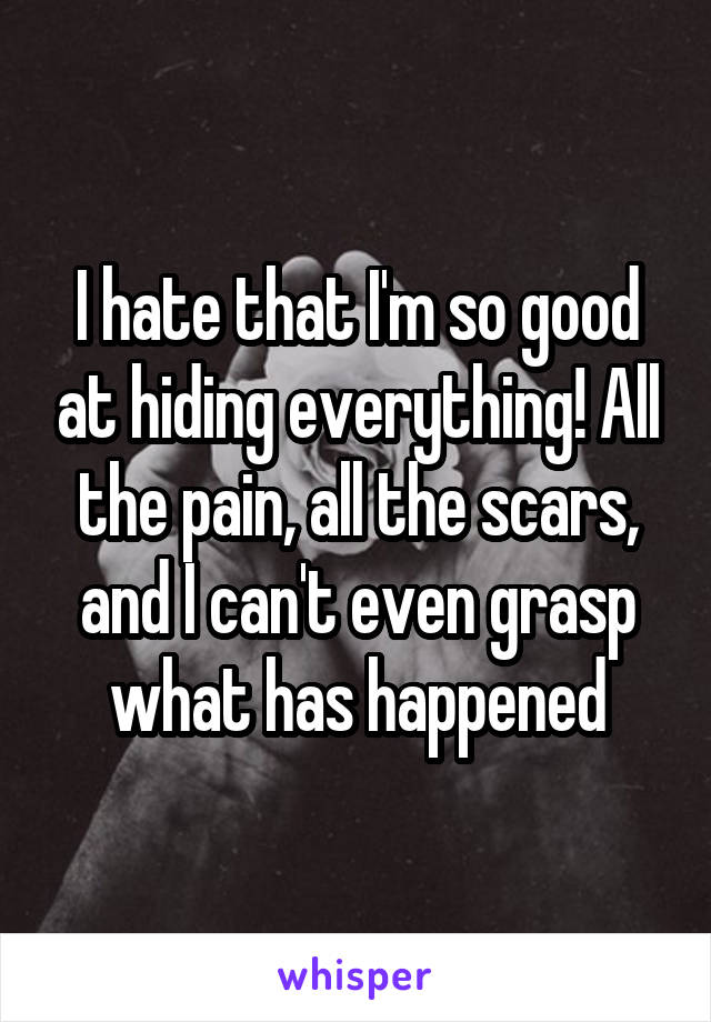 I hate that I'm so good at hiding everything! All the pain, all the scars, and I can't even grasp what has happened