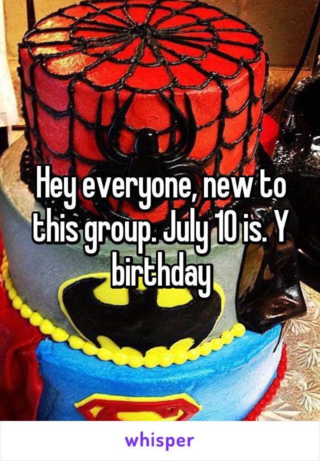Hey everyone, new to this group. July 10 is. Y birthday