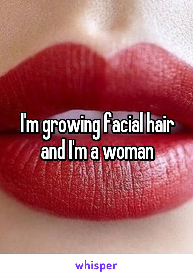I'm growing facial hair and I'm a woman