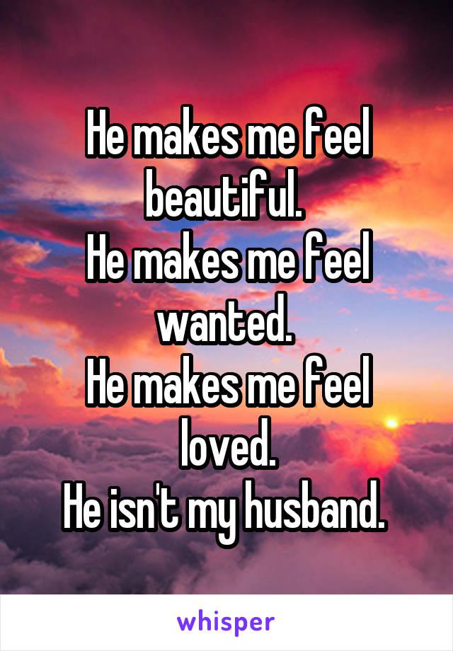 He makes me feel beautiful.  He makes me feel wanted.  He makes me feel loved. He isn't my husband.