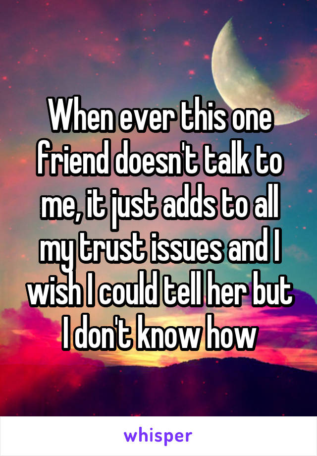 When ever this one friend doesn't talk to me, it just adds to all my trust issues and I wish I could tell her but I don't know how