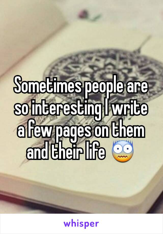 Sometimes people are so interesting I write a few pages on them and their life 😨