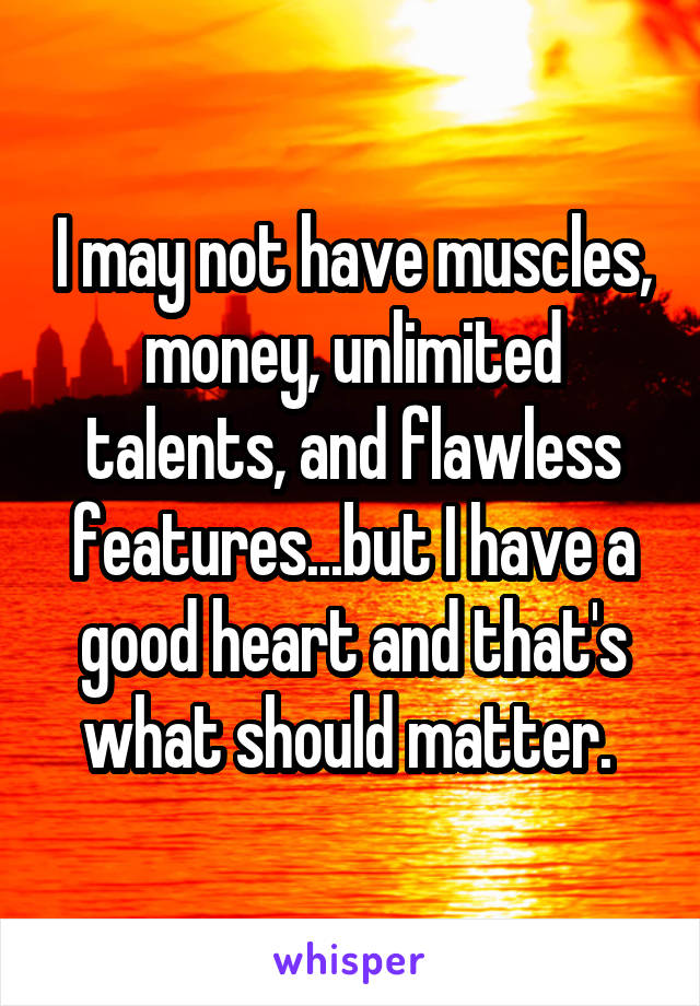 I may not have muscles, money, unlimited talents, and flawless features...but I have a good heart and that's what should matter.
