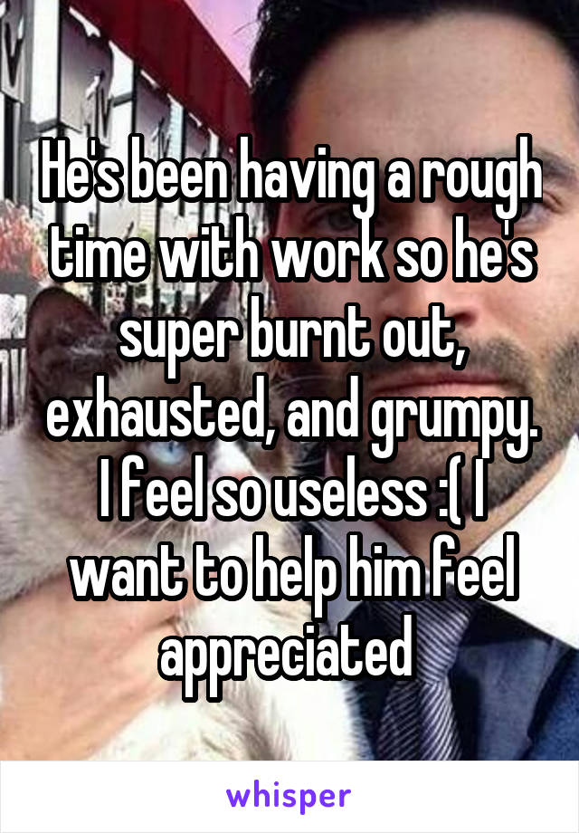 He's been having a rough time with work so he's super burnt out, exhausted, and grumpy. I feel so useless :( I want to help him feel appreciated