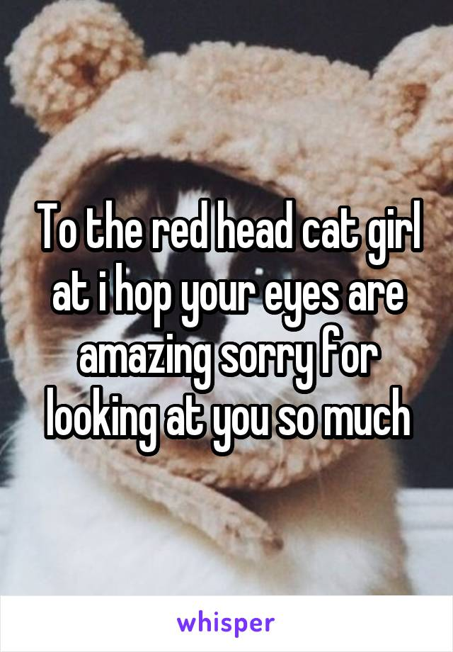 To the red head cat girl at i hop your eyes are amazing sorry for looking at you so much