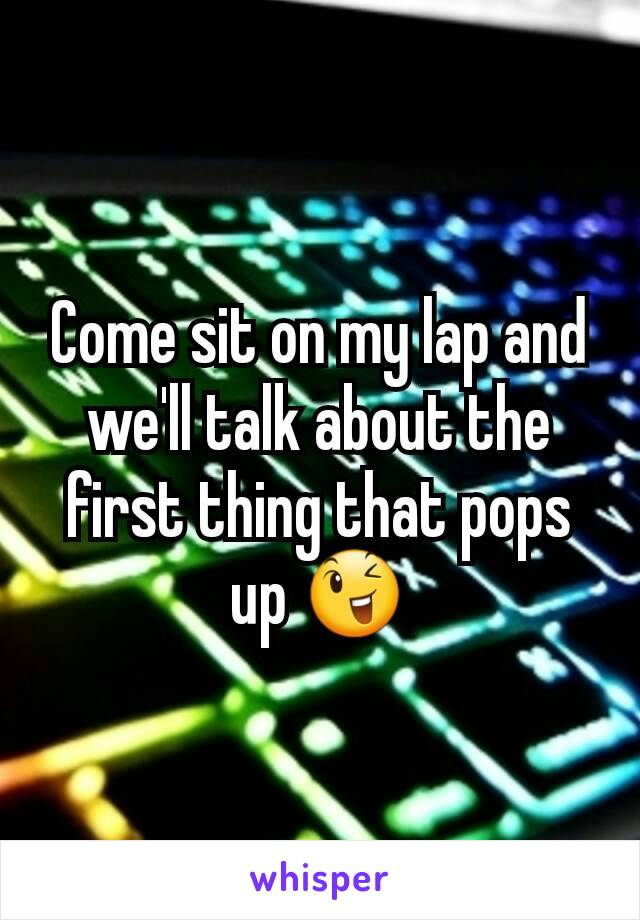Come sit on my lap and we'll talk about the first thing that pops up 😉
