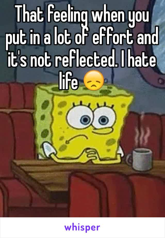 That feeling when you put in a lot of effort and it's not reflected. I hate life 😞