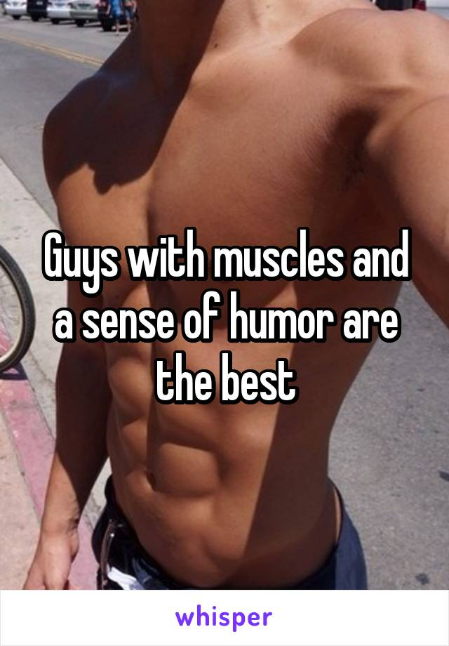 Guys with muscles and a sense of humor are the best